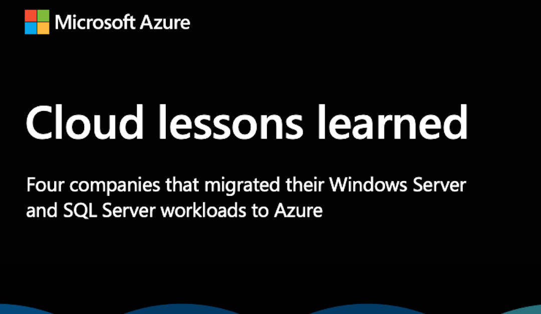 Cloud lessons learned: four companies that migrated their Windows Server and SQL Server workloads to Azure